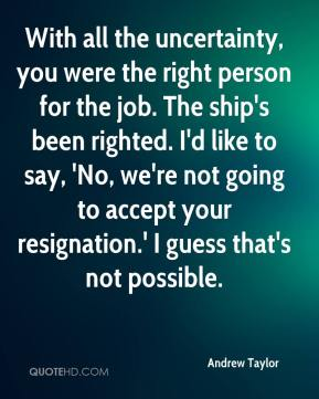 Andrew Taylor - With all the uncertainty, you were the right person for the job. The ship's been righted. I'd like to say, 'No, we're not going to accept your resignation.' I guess that's not possible.