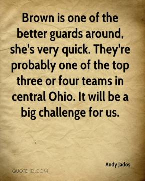 Andy Jados - Brown is one of the better guards around, she's very quick. They're probably one of the top three or four teams in central Ohio. It will be a big challenge for us.