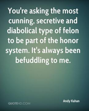 You're asking the most cunning, secretive and diabolical type of felon to be part of the honor system. It's always been befuddling to me.