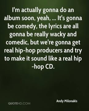 Andy Milonakis - I'm actually gonna do an album soon, yeah, ... It's gonna be comedy, the lyrics are all gonna be really wacky and comedic, but we're gonna get real hip-hop producers and try to make it sound like a real hip-hop CD.