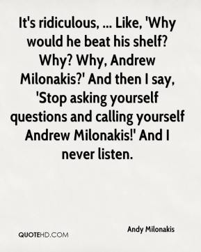 Andy Milonakis - It's ridiculous, ... Like, 'Why would he beat his shelf? Why? Why, Andrew Milonakis?' And then I say, 'Stop asking yourself questions and calling yourself Andrew Milonakis!' And I never listen.