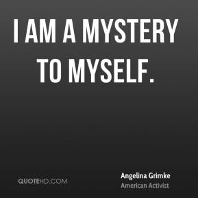 I am a mystery to myself.