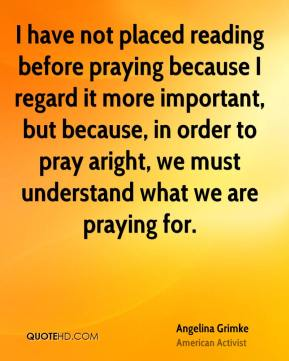 I have not placed reading before praying because I regard it more important, but because, in order to pray aright, we must understand what we are praying for.