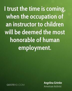 I trust the time is coming, when the occupation of an instructor to children will be deemed the most honorable of human employment.