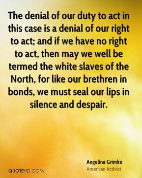 Angelina Grimke - The denial of our duty to act in this case is a denial of our right to act; and if we have no right to act, then may we well be termed the white slaves of the North, for like our brethren in bonds, we must seal our lips in silence and despair.