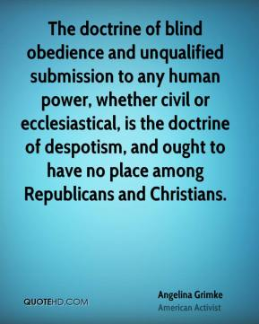 The doctrine of blind obedience and unqualified submission to any human power, whether civil or ecclesiastical, is the doctrine of despotism, and ought to have no place among Republicans and Christians.