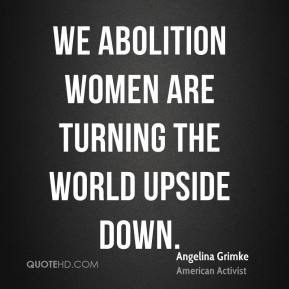 We Abolition Women are turning the world upside down.