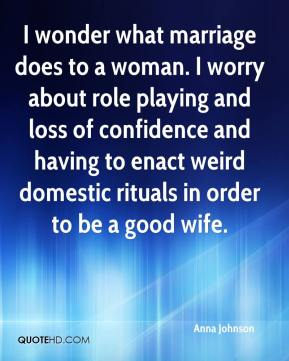 I wonder what marriage does to a woman. I worry about role playing and loss of confidence and having to enact weird domestic rituals in order to be a good wife.