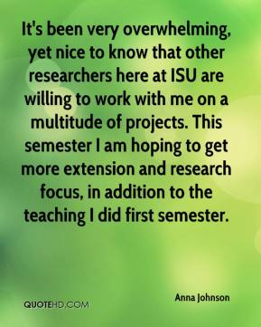 Anna Johnson - It's been very overwhelming, yet nice to know that other researchers here at ISU are willing to work with me on a multitude of projects. This semester I am hoping to get more extension and research focus, in addition to the teaching I did first semester.