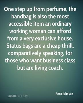 Anna Johnson - One step up from perfume, the handbag is also the most accessible item an ordinary working woman can afford from a very exclusive house. Status bags are a cheap thrill, comparatively speaking, for those who want business class but are living coach.