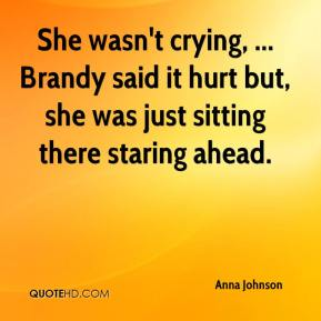 She wasn't crying, ... Brandy said it hurt but, she was just sitting there staring ahead.