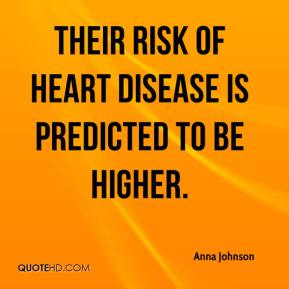 Anna Johnson - Their risk of heart disease is predicted to be higher.