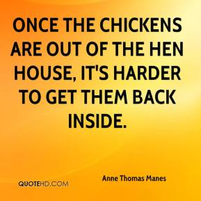 Anne Thomas Manes - Once the chickens are out of the hen house, it's harder to get them back inside.