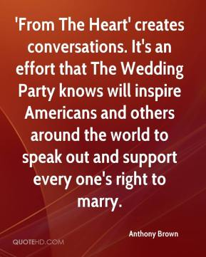 Anthony Brown - 'From The Heart' creates conversations. It's an effort that The Wedding Party knows will inspire Americans and others around the world to speak out and support every one's right to marry.