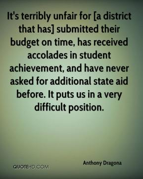 Anthony Dragona - It's terribly unfair for [a district that has] submitted their budget on time, has received accolades in student achievement, and have never asked for additional state aid before. It puts us in a very difficult position.