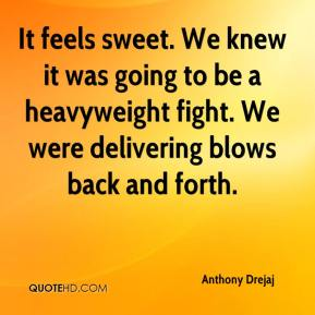 Anthony Drejaj - It feels sweet. We knew it was going to be a heavyweight fight. We were delivering blows back and forth.