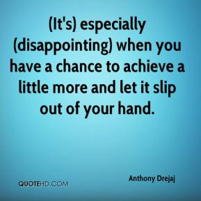 Anthony Drejaj - (It's) especially (disappointing) when you have a chance to achieve a little more and let it slip out of your hand.