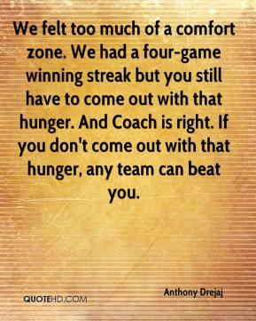 We felt too much of a comfort zone. We had a four-game winning streak but you still have to come out with that hunger. And Coach is right. If you don't come out with that hunger, any team can beat you.