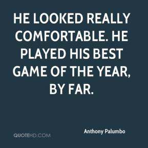 Anthony Palumbo - He looked really comfortable. He played his best game of the year, by far.