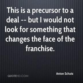 Anton Schutz - This is a precursor to a deal -- but I would not look for something that changes the face of the franchise.