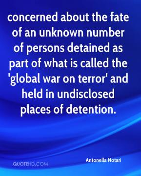 Antonella Notari - concerned about the fate of an unknown number of persons detained as part of what is called the 'global war on terror' and held in undisclosed places of detention.