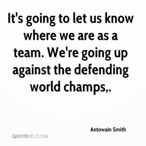 Antowain Smith - It's going to let us know where we are as a team. We're going up against the defending world champs.
