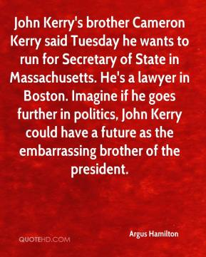 Argus Hamilton - John Kerry's brother Cameron Kerry said Tuesday he wants to run for Secretary of State in Massachusetts. He's a lawyer in Boston. Imagine if he goes further in politics, John Kerry could have a future as the embarrassing brother of the president.