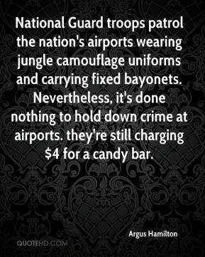 Argus Hamilton - National Guard troops patrol the nation's airports wearing jungle camouflage uniforms and carrying fixed bayonets. Nevertheless, it's done nothing to hold down crime at airports. they're still charging $4 for a candy bar.