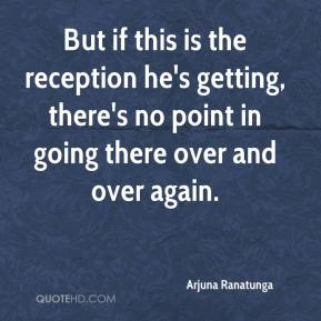 Arjuna Ranatunga - But if this is the reception he's getting, there's no point in going there over and over again.