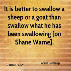 Arjuna Ranatunga - It is better to swallow a sheep or a goat than swallow what he has been swallowing [on Shane Warne].