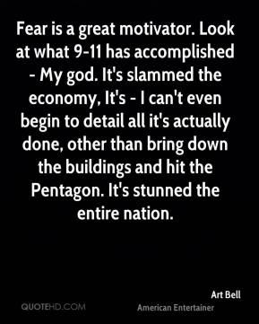 Art Bell - Fear is a great motivator. Look at what 9-11 has accomplished - My god. It's slammed the economy, It's - I can't even begin to detail all it's actually done, other than bring down the buildings and hit the Pentagon. It's stunned the entire nation.