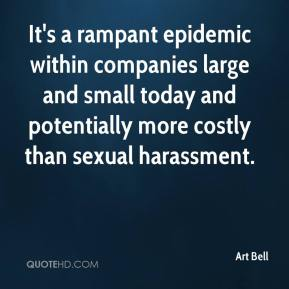 Art Bell - It's a rampant epidemic within companies large and small today and potentially more costly than sexual harassment.