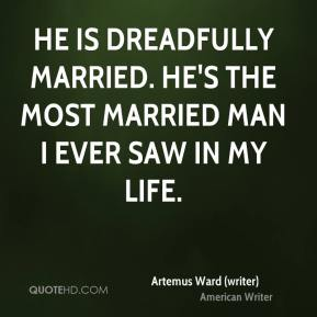 Artemus Ward (writer) - He is dreadfully married. He's the most married man I ever saw in my life.