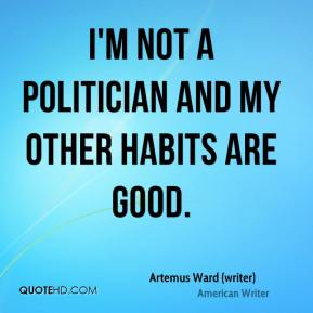 Artemus Ward (writer) - I'm not a politician and my other habits are good.