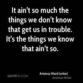 Artemus Ward (writer) - It ain't so much the things we don't know that get us in trouble. It's the things we know that ain't so.