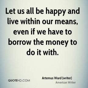 Artemus Ward (writer) - Let us all be happy and live within our means, even if we have to borrow the money to do it with.