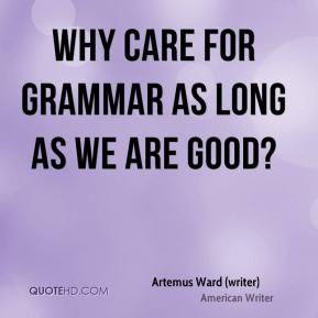 Artemus Ward (writer) - Why care for grammar as long as we are good?