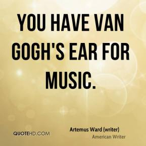 Artemus Ward (writer) - You have Van Gogh's ear for music.