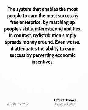 Arthur C. Brooks - The system that enables the most people to earn the most success is free enterprise, by matching up people's skills, interests, and abilities. In contrast, redistribution simply spreads money around. Even worse, it attenuates the ability to earn success by perverting economic incentives.