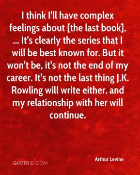 Arthur Levine - I think I'll have complex feelings about [the last book], ... It's clearly the series that I will be best known for. But it won't be, it's not the end of my career. It's not the last thing J.K. Rowling will write either, and my relationship with her will continue.