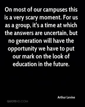 Arthur Levine - On most of our campuses this is a very scary moment. For us as a group, it's a time at which the answers are uncertain, but no generation will have the opportunity we have to put our mark on the look of education in the future.