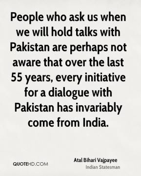 People who ask us when we will hold talks with Pakistan are perhaps not aware that over the last 55 years, every initiative for a dialogue with Pakistan has invariably come from India.