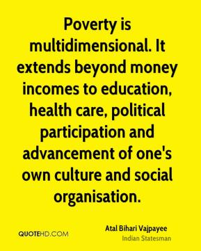Atal Bihari Vajpayee - Poverty is multidimensional. It extends beyond money incomes to education, health care, political participation and advancement of one's own culture and social organisation.