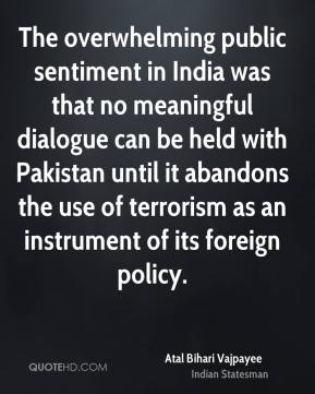 The overwhelming public sentiment in India was that no meaningful dialogue can be held with Pakistan until it abandons the use of terrorism as an instrument of its foreign policy.