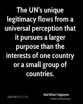 The UN's unique legitimacy flows from a universal perception that it pursues a larger purpose than the interests of one country or a small group of countries.