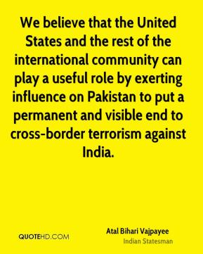 Atal Bihari Vajpayee - We believe that the United States and the rest of the international community can play a useful role by exerting influence on Pakistan to put a permanent and visible end to cross-border terrorism against India.