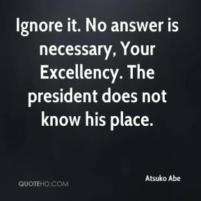 Atsuko Abe - Ignore it. No answer is necessary, Your Excellency. The president does not know his place.