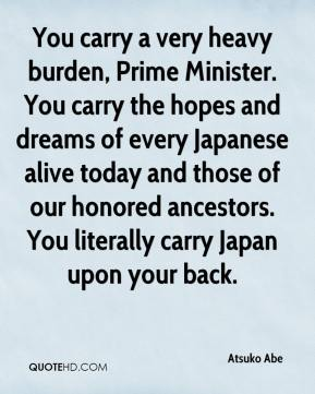 Atsuko Abe - You carry a very heavy burden, Prime Minister. You carry the hopes and dreams of every Japanese alive today and those of our honored ancestors. You literally carry Japan upon your back.