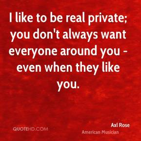 I like to be real private; you don't always want everyone around you - even when they like you.