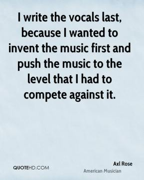 Axl Rose - I write the vocals last, because I wanted to invent the music first and push the music to the level that I had to compete against it.